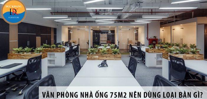 Thiết kế văn phòng trong nhà ống 75m2 nên dùng loại bàn gì?